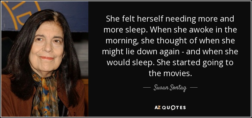 She felt herself needing more and more sleep. When she awoke in the morning, she thought of when she might lie down again - and when she would sleep. She started going to the movies. - Susan Sontag