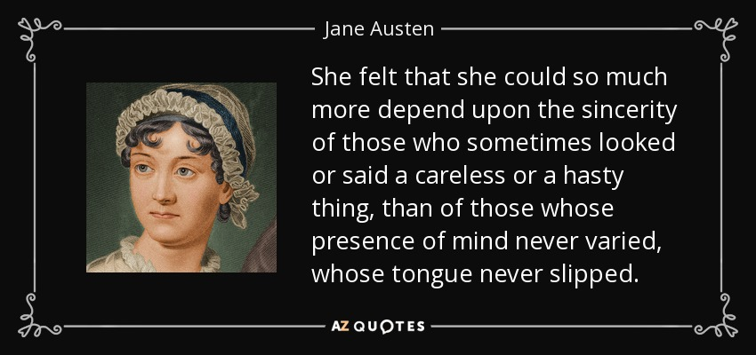 She felt that she could so much more depend upon the sincerity of those who sometimes looked or said a careless or a hasty thing, than of those whose presence of mind never varied, whose tongue never slipped. - Jane Austen