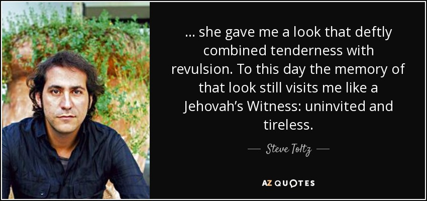 … she gave me a look that deftly combined tenderness with revulsion. To this day the memory of that look still visits me like a Jehovah's Witness: uninvited and tireless. - Steve Toltz