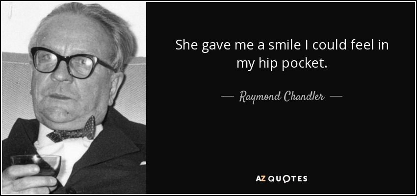 She gave me a smile I could feel in my hip pocket. - Raymond Chandler