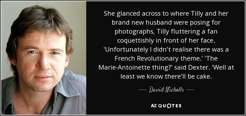 She glanced across to where Tilly and her brand new husband were posing for photographs, Tilly fluttering a fan coquettishly in front of her face. 'Unfortunately I didn't realise there was a French Revolutionary theme.' 'The Marie-Antoinette thing?' said Dexter. 'Well at least we know there'll be cake. - David Nicholls