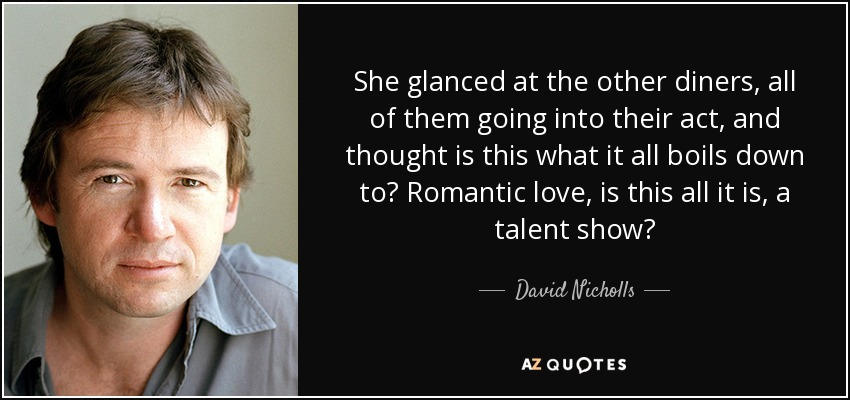 She glanced at the other diners, all of them going into their act, and thought is this what it all boils down to? Romantic love, is this all it is, a talent show? - David Nicholls