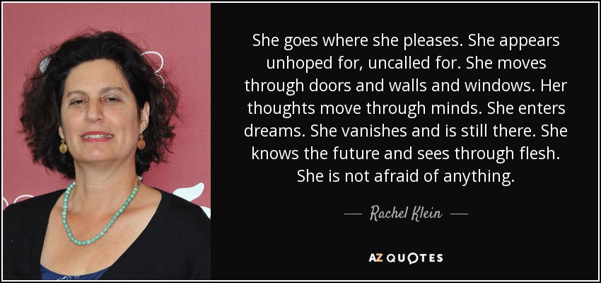 She goes where she pleases. She appears unhoped for, uncalled for. She moves through doors and walls and windows. Her thoughts move through minds. She enters dreams. She vanishes and is still there. She knows the future and sees through flesh. She is not afraid of anything. - Rachel Klein
