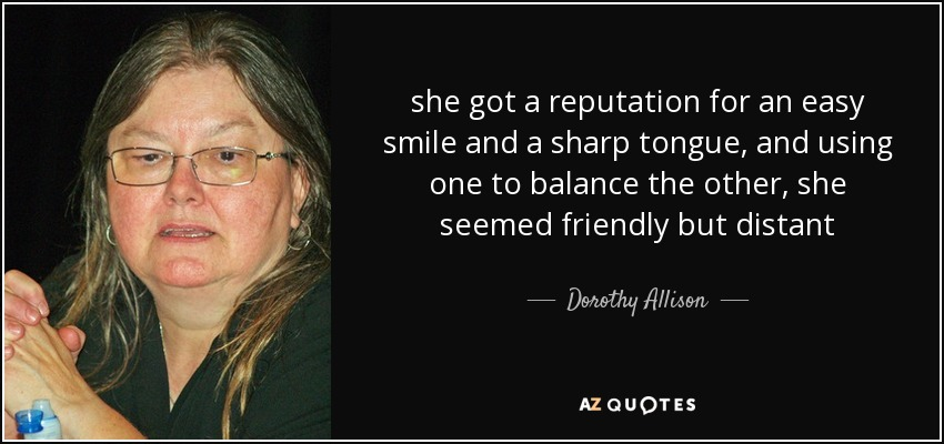 she got a reputation for an easy smile and a sharp tongue, and using one to balance the other, she seemed friendly but distant - Dorothy Allison