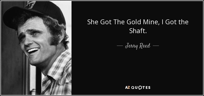 She Got The Gold Mine, I Got the Shaft. - Jerry Reed