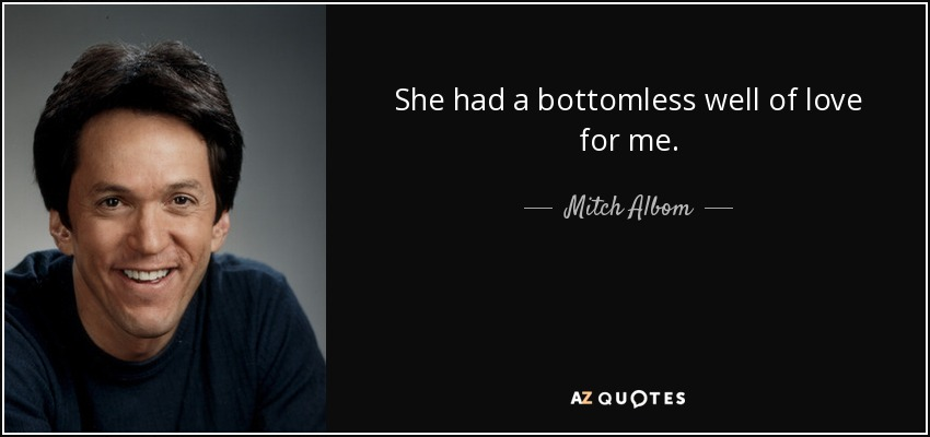 She had a bottomless well of love for me. - Mitch Albom