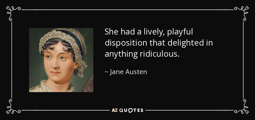 She had a lively, playful disposition that delighted in anything ridiculous. - Jane Austen