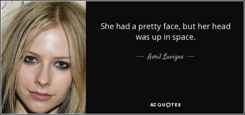 She had a pretty face, but her head was up in space. - Avril Lavigne