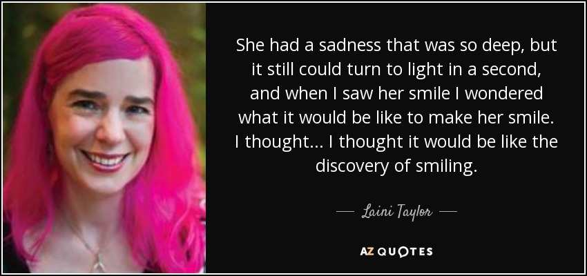 She had a sadness that was so deep, but it still could turn to light in a second, and when I saw her smile I wondered what it would be like to make her smile. I thought... I thought it would be like the discovery of smiling. - Laini Taylor