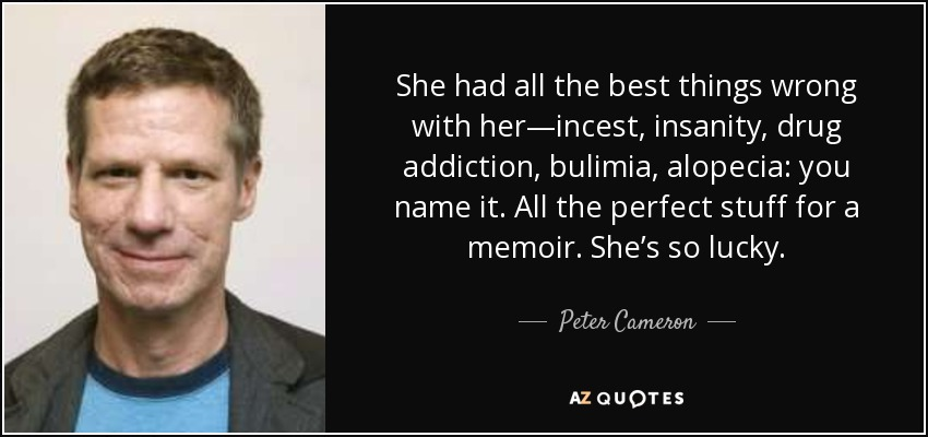 She had all the best things wrong with her—incest, insanity, drug addiction, bulimia, alopecia: you name it. All the perfect stuff for a memoir. She's so lucky. - Peter Cameron