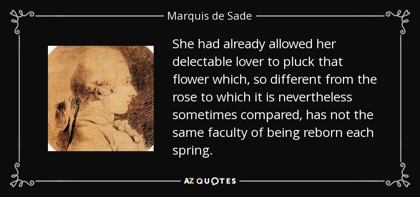 She had already allowed her delectable lover to pluck that flower which, so different from the rose to which it is nevertheless sometimes compared, has not the same faculty of being reborn each spring. - Marquis de Sade