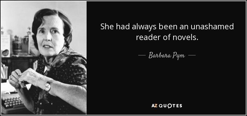 She had always been an unashamed reader of novels. - Barbara Pym