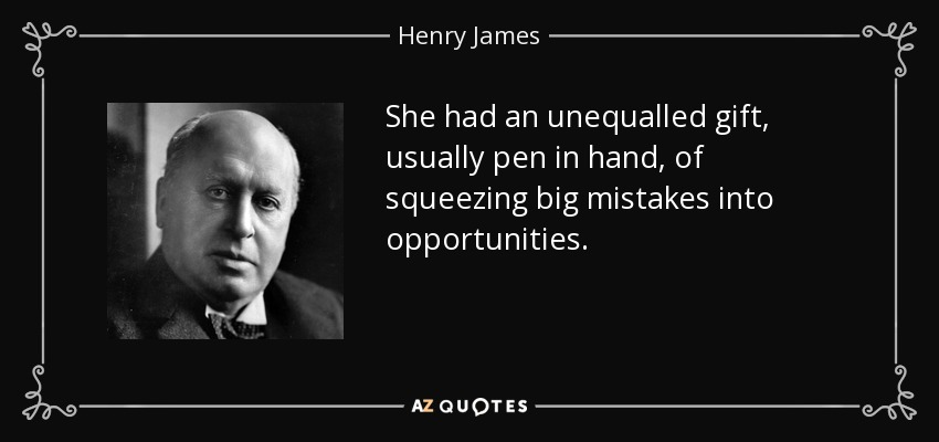 She had an unequalled gift, usually pen in hand, of squeezing big mistakes into opportunities. - Henry James