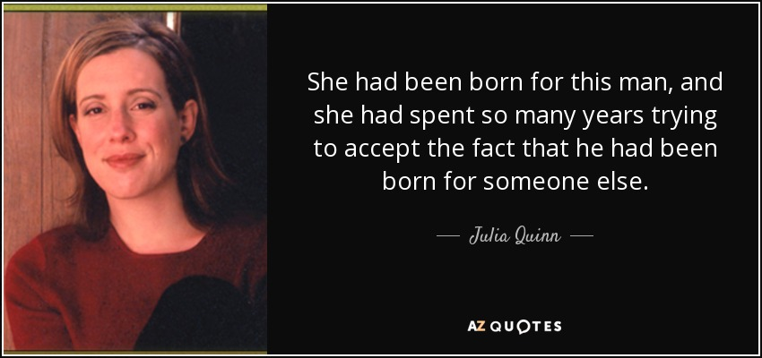 She had been born for this man, and she had spent so many years trying to accept the fact that he had been born for someone else... - Julia Quinn