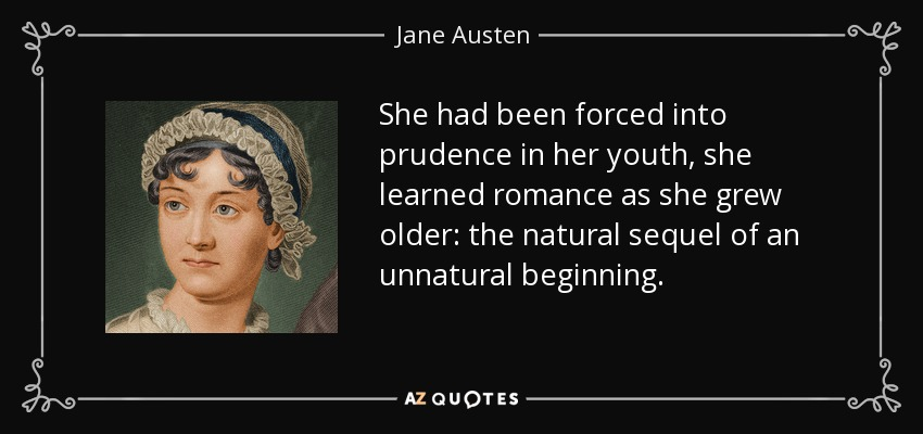 She had been forced into prudence in her youth, she learned romance as she grew older: the natural sequel of an unnatural beginning. - Jane Austen