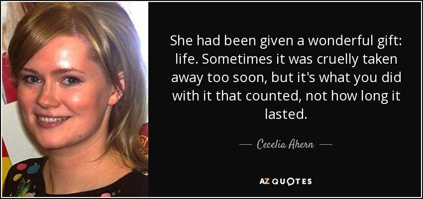 She had been given a wonderful gift: life. Sometimes it was cruelly taken away too soon, but it's what you did with it that counted, not how long it lasted. - Cecelia Ahern