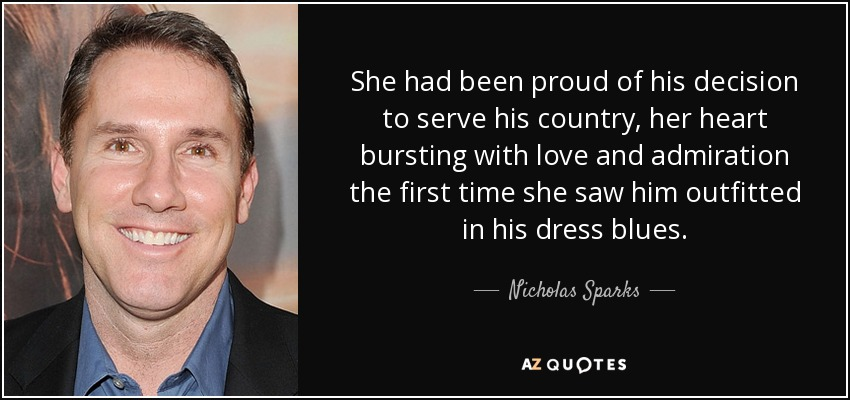 She had been proud of his decision to serve his country, her heart bursting with love and admiration the first time she saw him outfitted in his dress blues. - Nicholas Sparks