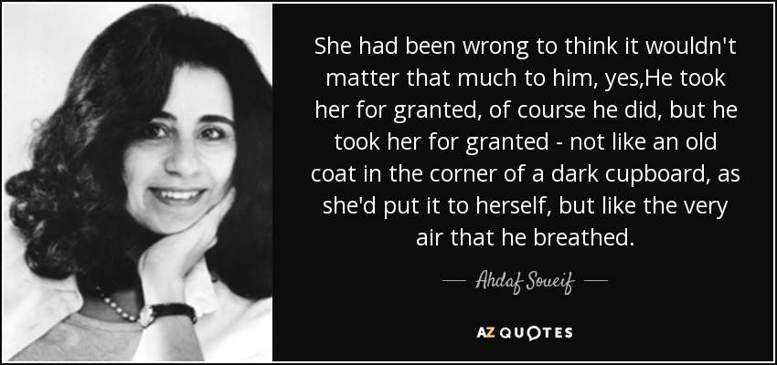 She had been wrong to think it wouldn't matter that much to him, yes,He took her for granted, of course he did , but he took her for granted - not like an old coat in the corner of a dark cupboard, as she'd put it to herself , but like the very air that he breathed . - Ahdaf Soueif