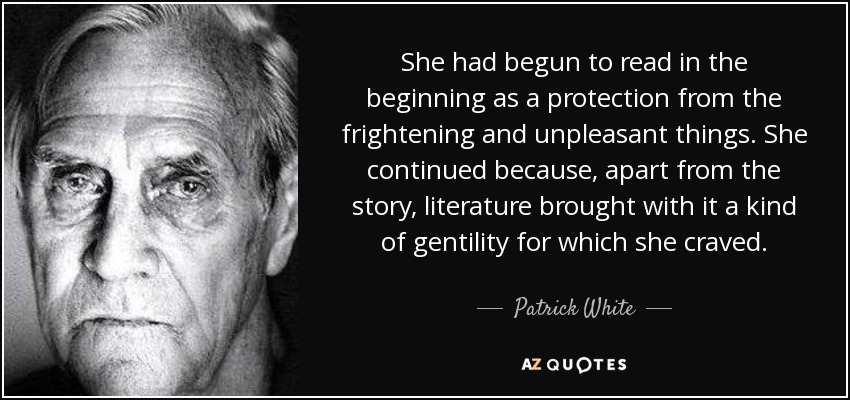 She had begun to read in the beginning as a protection from the frightening and unpleasant things. She continued because, apart from the story, literature brought with it a kind of gentility for which she craved. - Patrick White