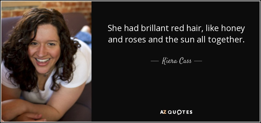 She had brillant red hair, like honey and roses and the sun all together. - Kiera Cass
