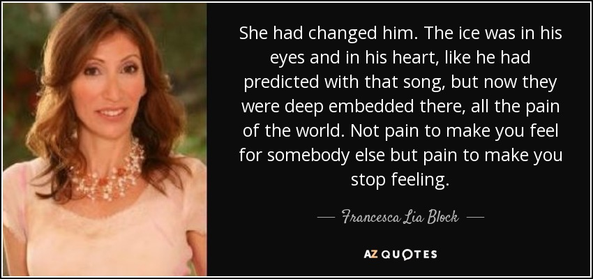 She had changed him. The ice was in his eyes and in his heart, like he had predicted with that song, but now they were deep embedded there, all the pain of the world. Not pain to make you feel for somebody else but pain to make you stop feeling. - Francesca Lia Block