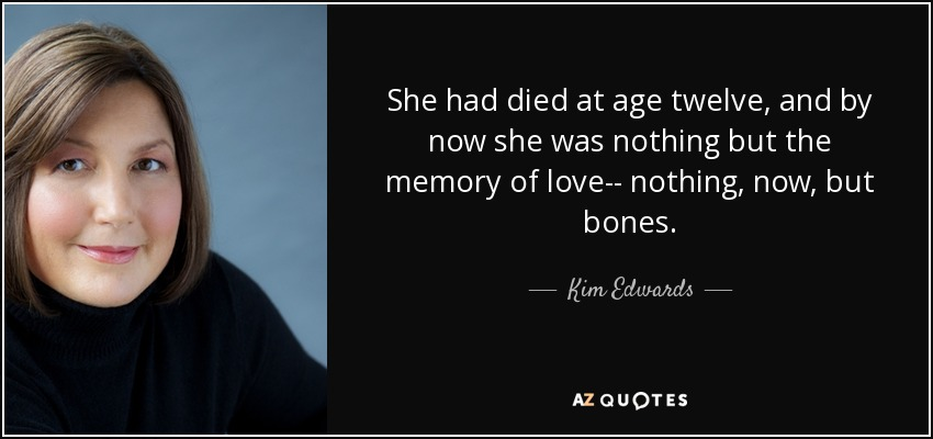 She had died at age twelve, and by now she was nothing but the memory of love-- nothing, now, but bones. - Kim Edwards