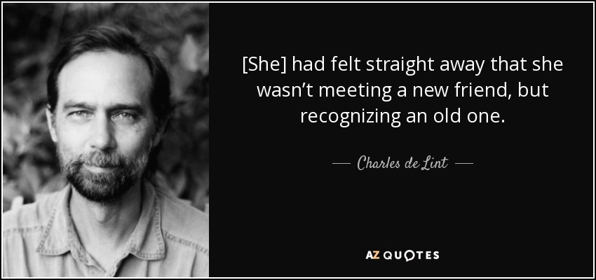[She] had felt straight away that she wasn't meeting a new friend, but recognizing an old one. - Charles de Lint