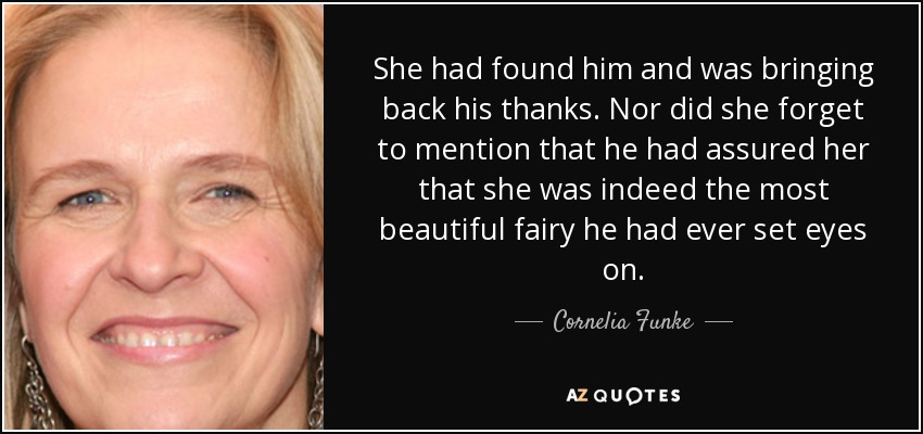 She had found him and was bringing back his thanks. Nor did she forget to mention that he had assured her that she was indeed the most beautiful fairy he had ever set eyes on. - Cornelia Funke