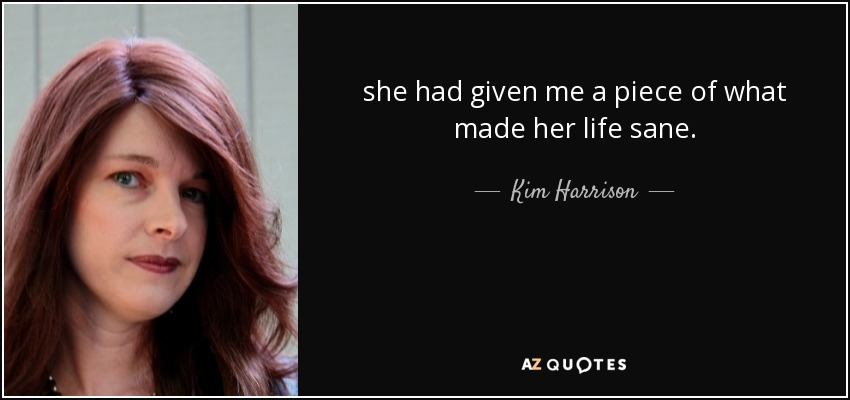 she had given me a piece of what made her life sane. - Kim Harrison