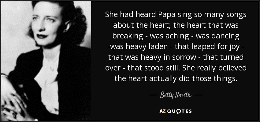 She had heard Papa sing so many songs about the heart; the heart that was breaking - was aching - was dancing -was heavy laden - that leaped for joy - that was heavy in sorrow - that turned over - that stood still. She really believed the heart actually did those things. - Betty Smith