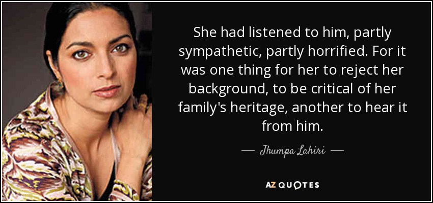 She had listened to him, partly sympathetic, partly horrified. For it was one thing for her to reject her background, to be critical of her family's heritage, another to hear it from him. - Jhumpa Lahiri