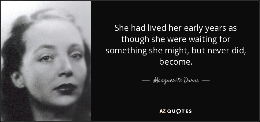 She had lived her early years as though she were waiting for something she might, but never did, become. - Marguerite Duras