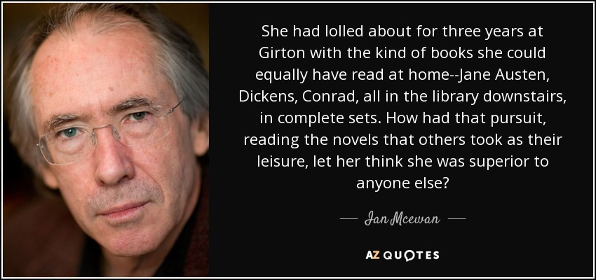 She had lolled about for three years at Girton with the kind of books she could equally have read at home--Jane Austen, Dickens, Conrad, all in the library downstairs, in complete sets. How had that pursuit, reading the novels that others took as their leisure, let her think she was superior to anyone else? - Ian Mcewan