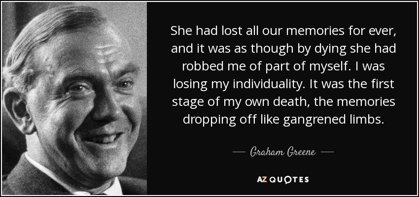 She had lost all our memories for ever, and it was as though by dying she had robbed me of part of myself. I was losing my individuality. It was the first stage of my own death, the memories dropping off like gangrened limbs. - Graham Greene