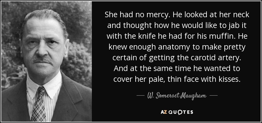 She had no mercy. He looked at her neck and thought how he would like to jab it with the knife he had for his muffin. He knew enough anatomy to make pretty certain of getting the carotid artery. And at the same time he wanted to cover her pale, thin face with kisses. - W. Somerset Maugham