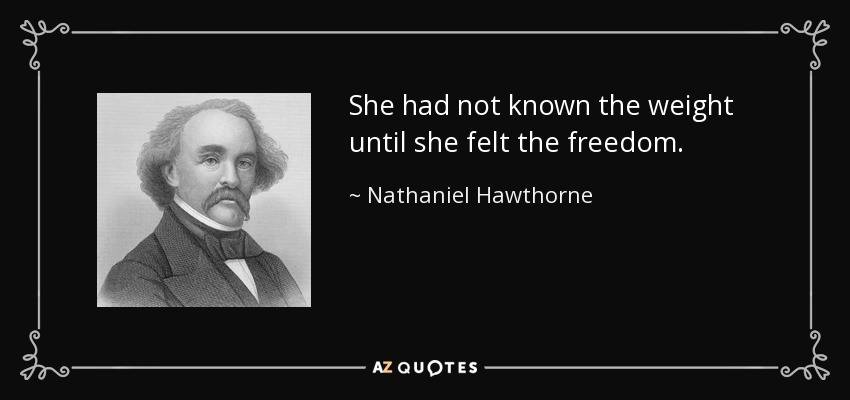 She had not known the weight until she felt the freedom. - Nathaniel Hawthorne