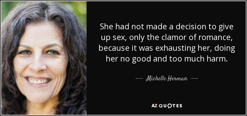 She had not made a decision to give up sex, only the clamor of romance, because it was exhausting her, doing her no good and too much harm. - Michelle Herman