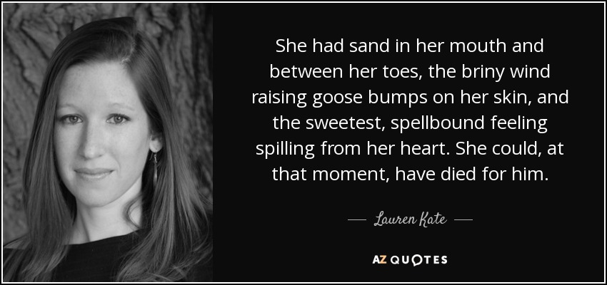 She had sand in her mouth and between her toes, the briny wind raising goose bumps on her skin, and the sweetest, spellbound feeling spilling from her heart. She could, at that moment, have died for him. - Lauren Kate