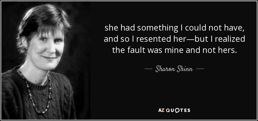 she had something I could not have, and so I resented her—but I realized the fault was mine and not hers. - Sharon Shinn