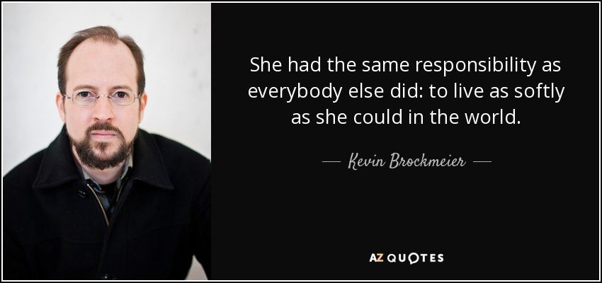 She had the same responsibility as everybody else did: to live as softly as she could in the world. - Kevin Brockmeier