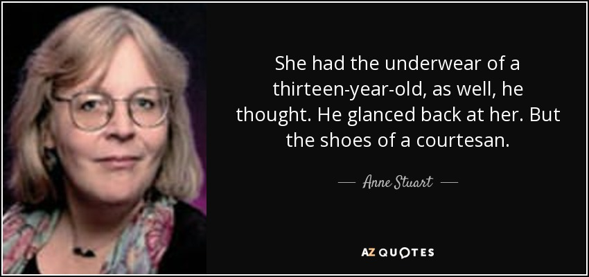 She had the underwear of a thirteen-year-old, as well, he thought. He glanced back at her. But the shoes of a courtesan. - Anne Stuart