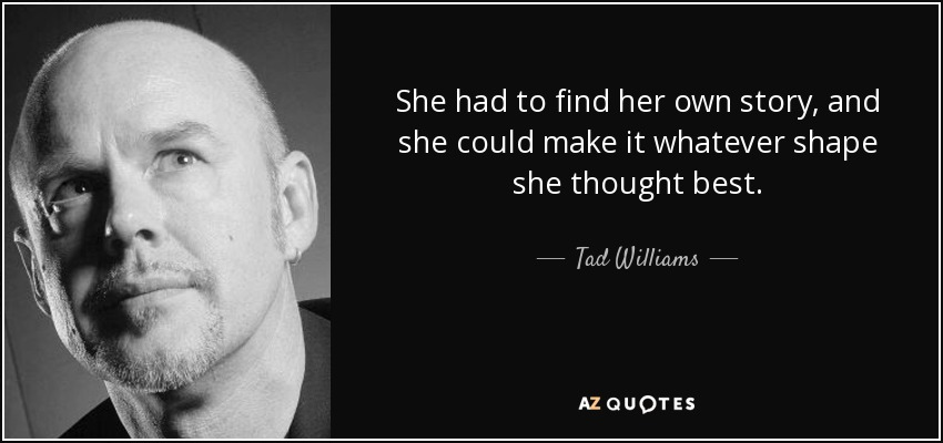 She had to find her own story, and she could make it whatever shape she thought best. - Tad Williams