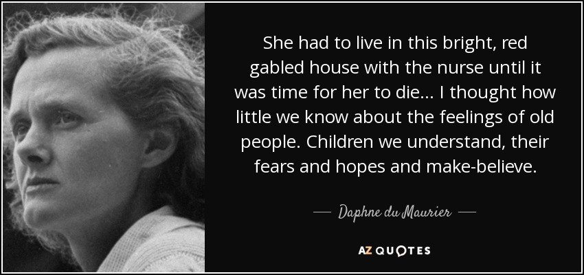 She had to live in this bright, red gabled house with the nurse until it was time for her to die... I thought how little we know about the feelings of old people. Children we understand, their fears and hopes and make-believe. - Daphne du Maurier