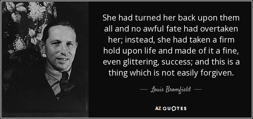 She had turned her back upon them all and no awful fate had overtaken her; instead, she had taken a firm hold upon life and made of it a fine, even glittering, success; and this is a thing which is not easily forgiven. - Louis Bromfield