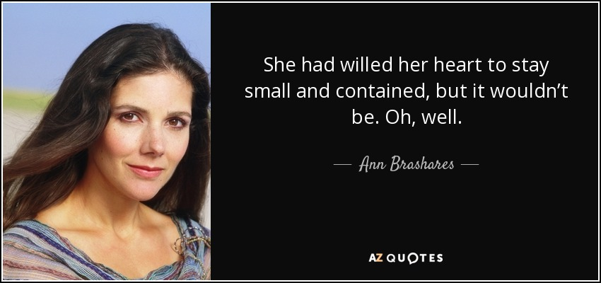 She had willed her heart to stay small and contained, but it wouldn't be. Oh, well. - Ann Brashares