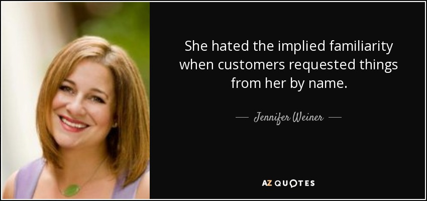 She hated the implied familiarity when customers requested things from her by name... - Jennifer Weiner