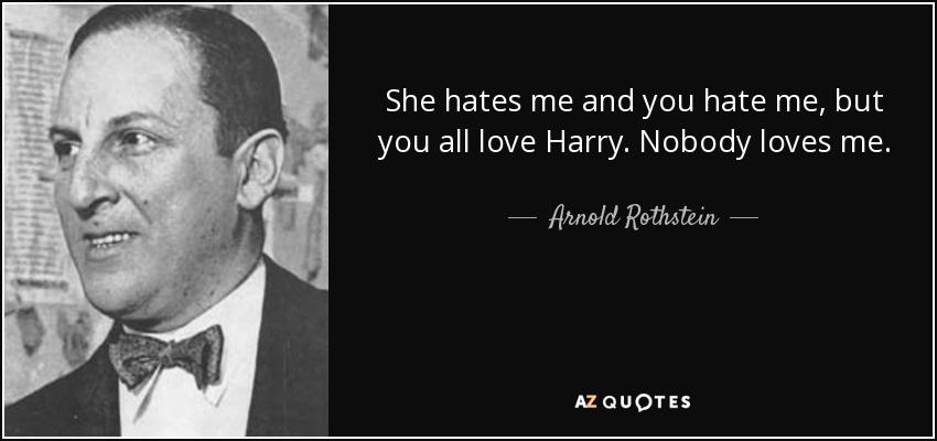 Arnold Rothstein Quote She Hates Me And You Hate Me But You All