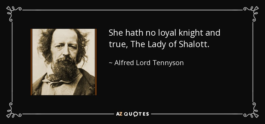 She hath no loyal knight and true, The Lady of Shalott. - Alfred Lord Tennyson