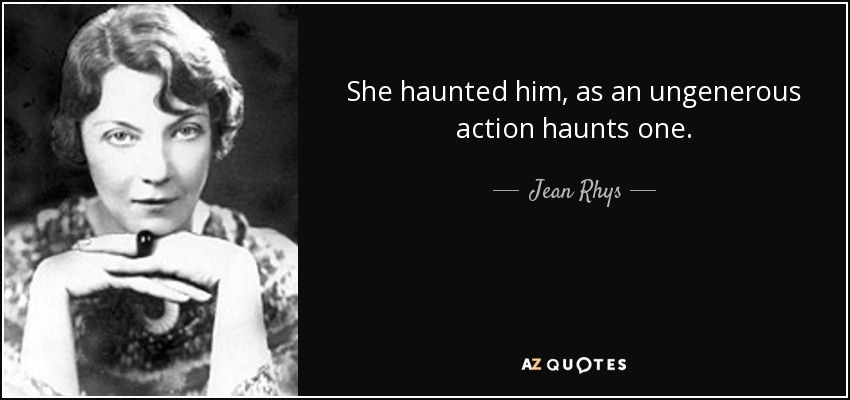 She haunted him, as an ungenerous action haunts one. - Jean Rhys