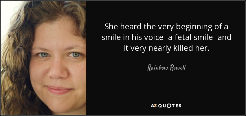 She heard the very beginning of a smile in his voice--a fetal smile--and it very nearly killed her. - Rainbow Rowell